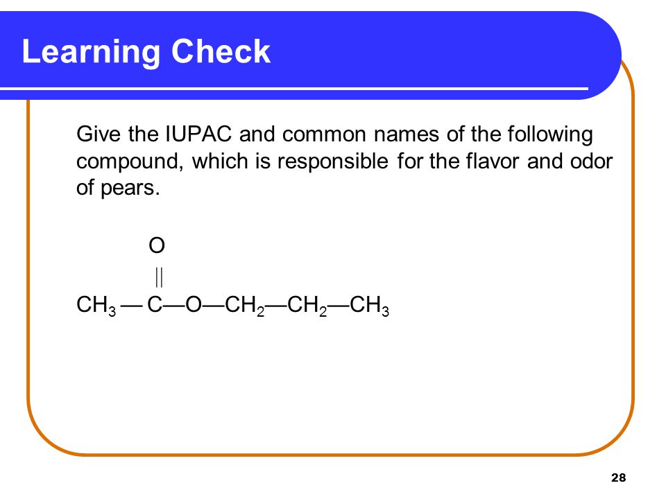 Learning Check Give the IUPAC and common names of the following compound, which is responsible for the flavor and odor of pears.