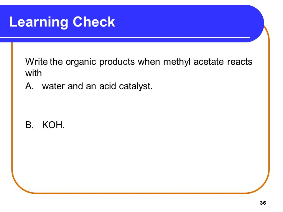 Learning Check A. water and an acid catalyst. B. KOH.
