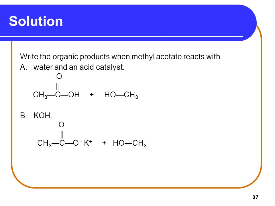 Solution A. water and an acid catalyst. O  CH3—C—OH + HO—CH3 B. KOH.