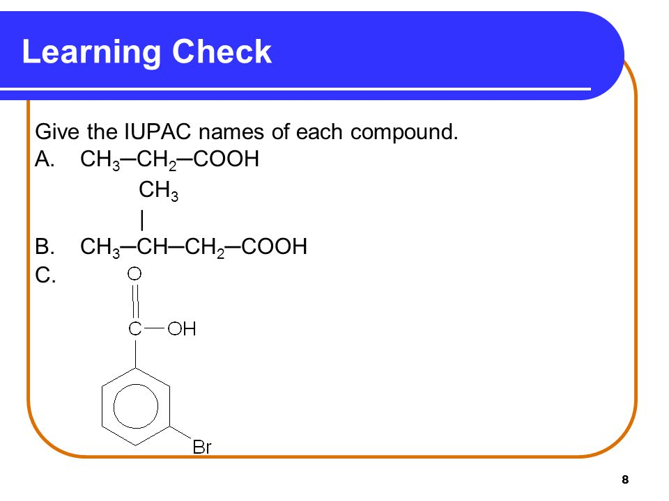 Learning Check Give the IUPAC names of each compound. A. CH3─CH2─COOH