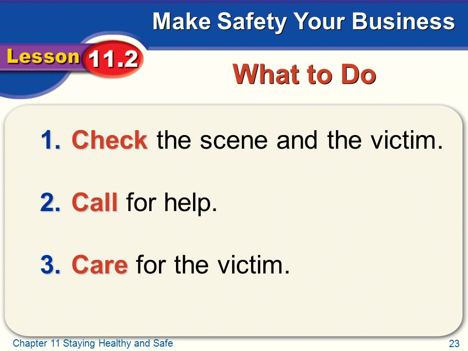 What to Do Check the scene and the victim. Call for help.