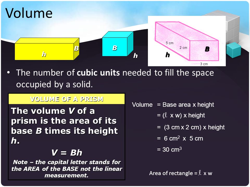 Volume 5 cm. B. B. 2 cm. B. h. h. h. The number of cubic units needed to fill the space occupied by a solid.