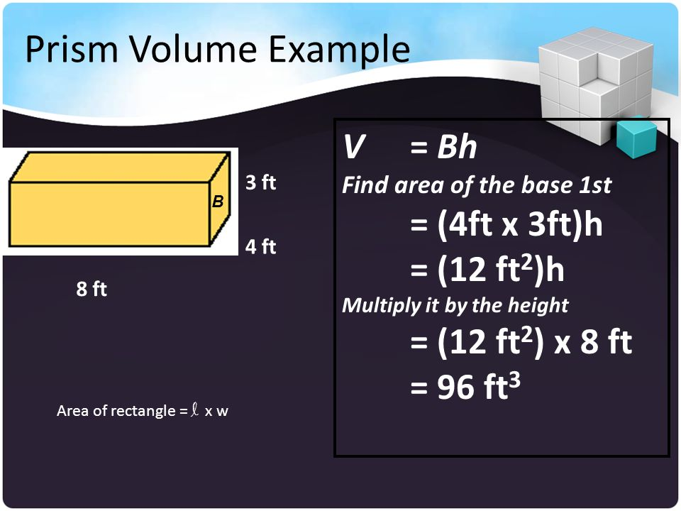 Prism Volume Example V = Bh = (4ft x 3ft)h = (12 ft2)h