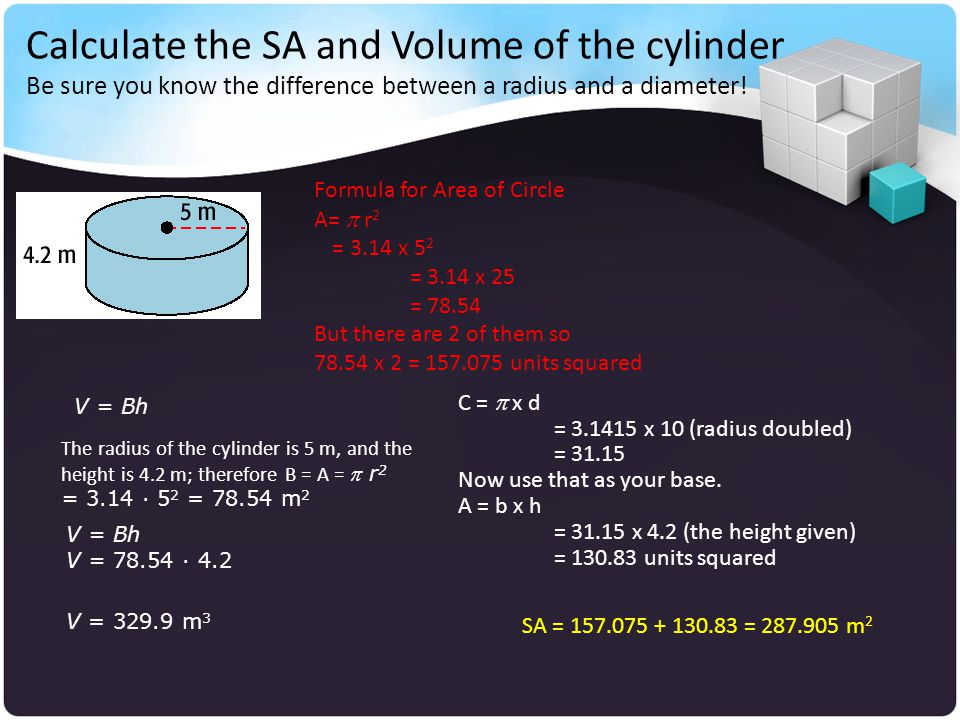 Calculate the SA and Volume of the cylinder Be sure you know the difference between a radius and a diameter!
