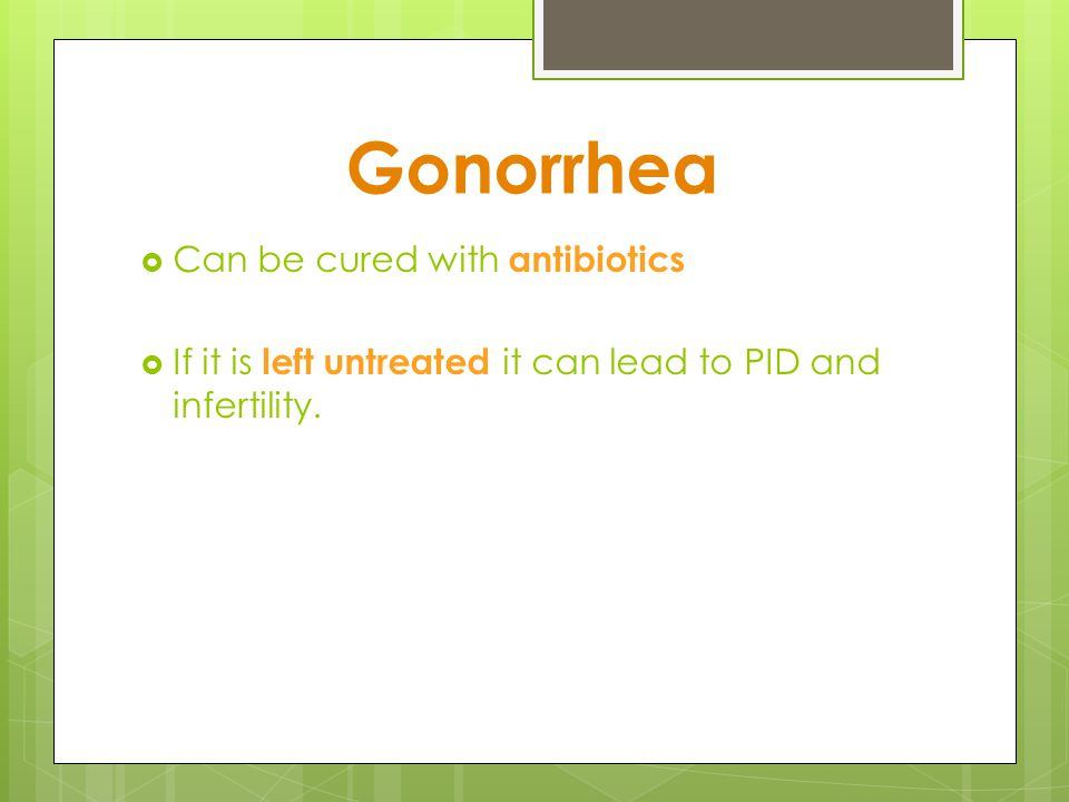 Gonorrhea Can be cured with antibiotics