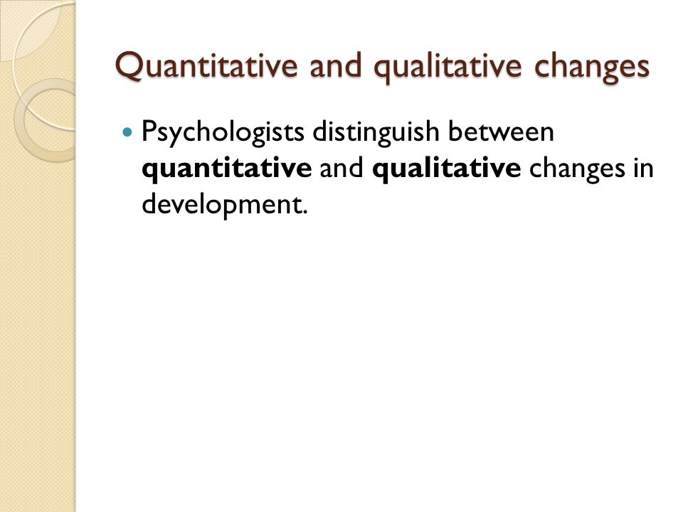 Quantitative and qualitative changes