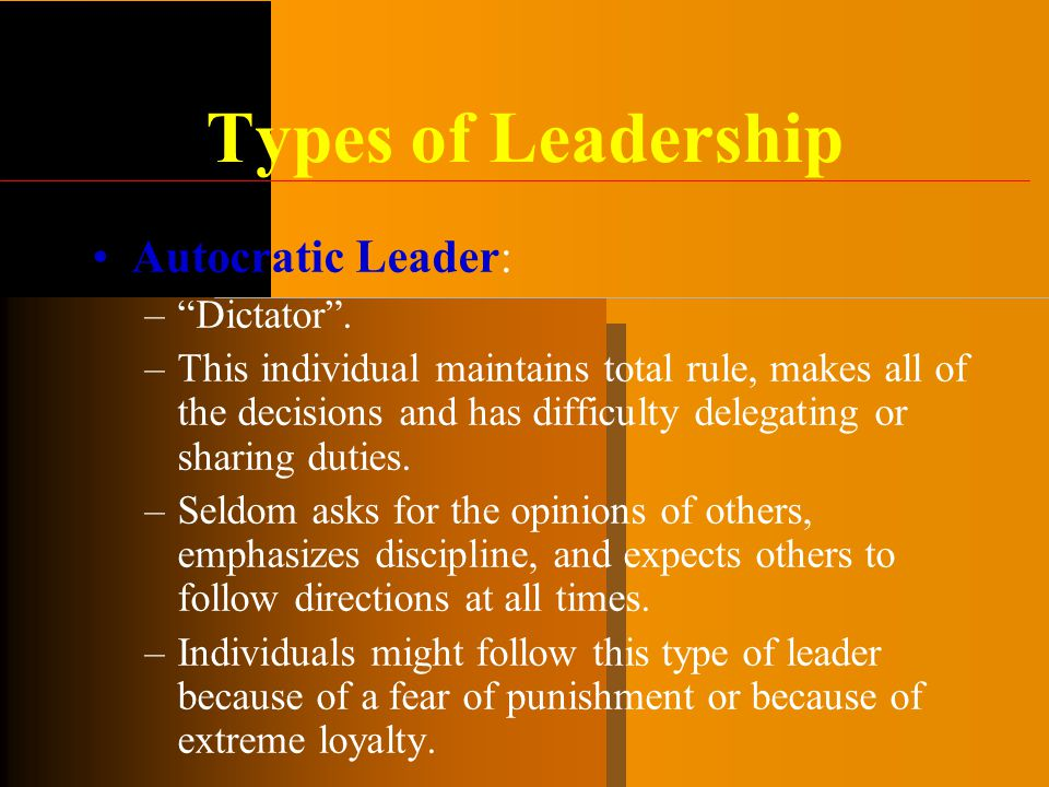 Types of Leadership Autocratic Leader: Dictator .