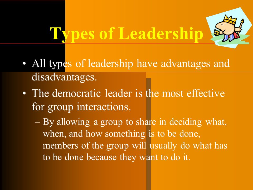 Types of Leadership All types of leadership have advantages and disadvantages. The democratic leader is the most effective for group interactions.