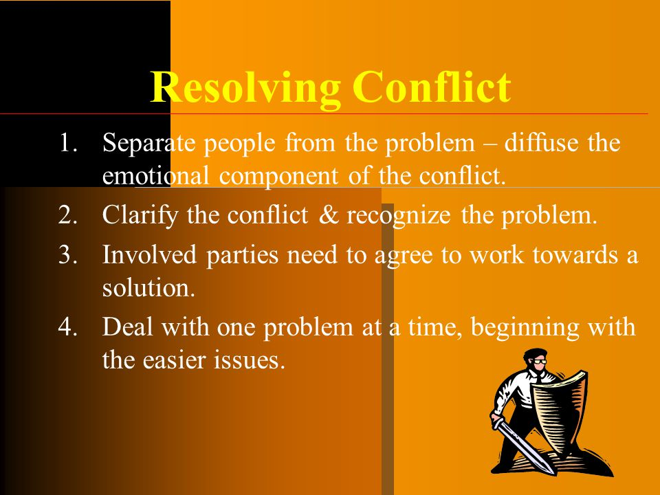 Resolving Conflict Separate people from the problem – diffuse the emotional component of the conflict.
