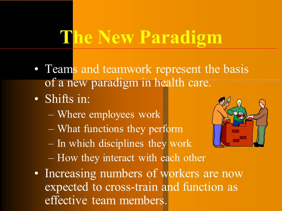 The New Paradigm Teams and teamwork represent the basis of a new paradigm in health care. Shifts in:
