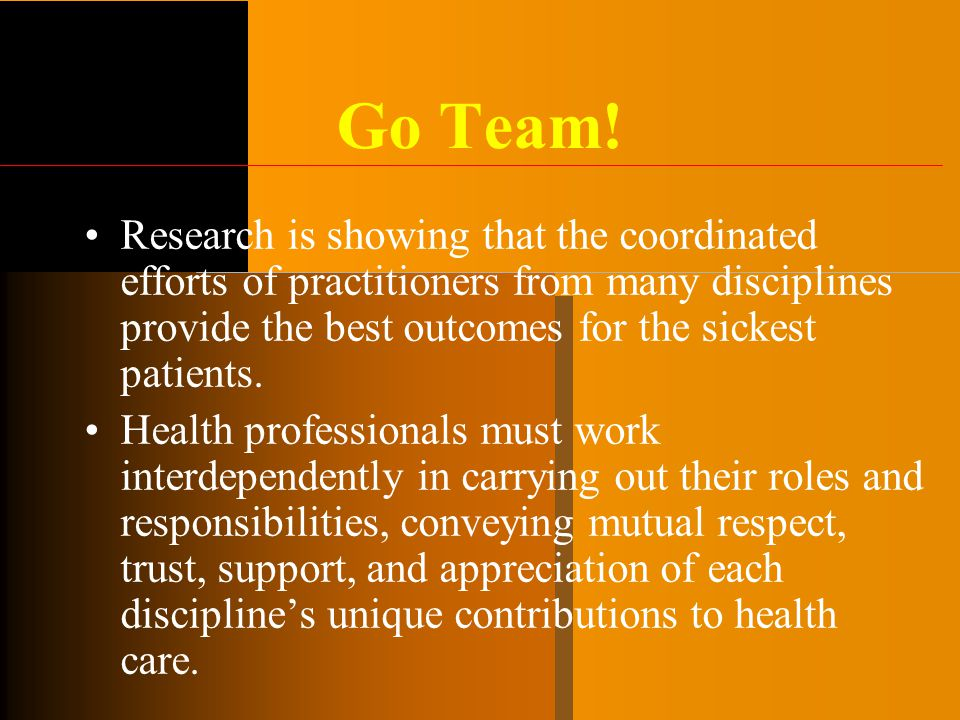 Go Team! Research is showing that the coordinated efforts of practitioners from many disciplines provide the best outcomes for the sickest patients.