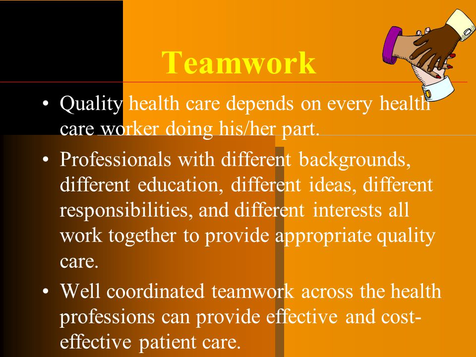 Teamwork Quality health care depends on every health care worker doing his/her part.