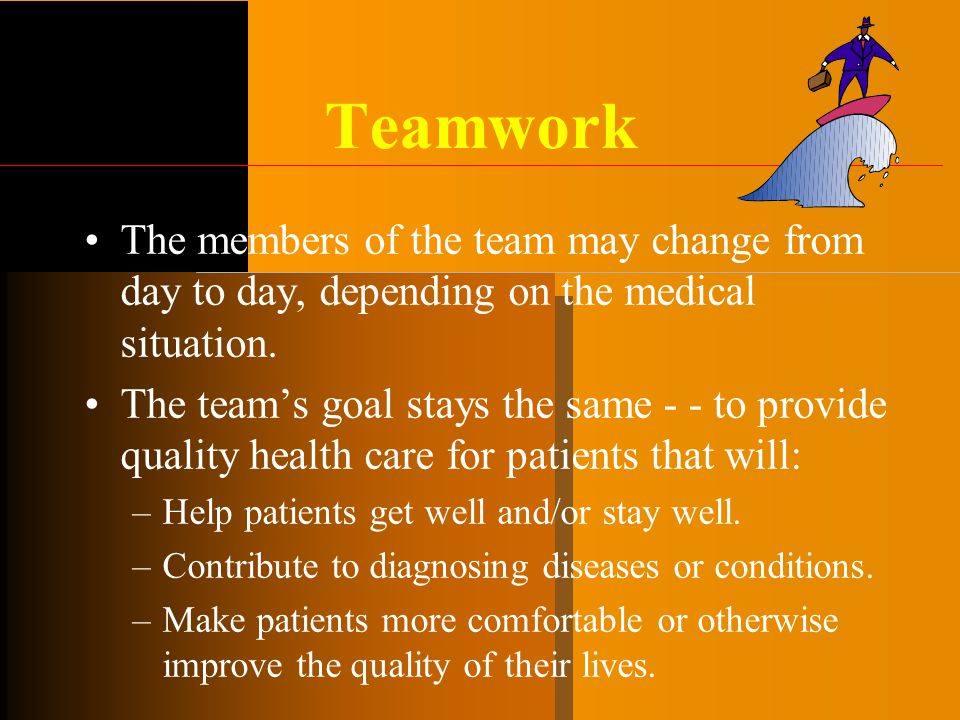 Teamwork The members of the team may change from day to day, depending on the medical situation.