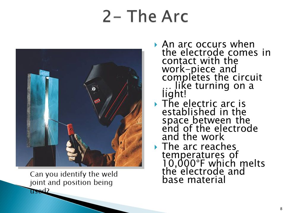 2- The Arc An arc occurs when the electrode comes in contact with the work-piece and completes the circuit … like turning on a light!