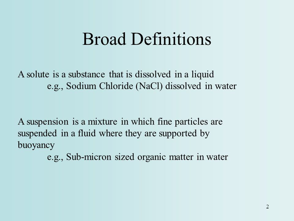 Broad Definitions A solute is a substance that is dissolved in a liquid. e.g., Sodium Chloride (NaCl) dissolved in water.