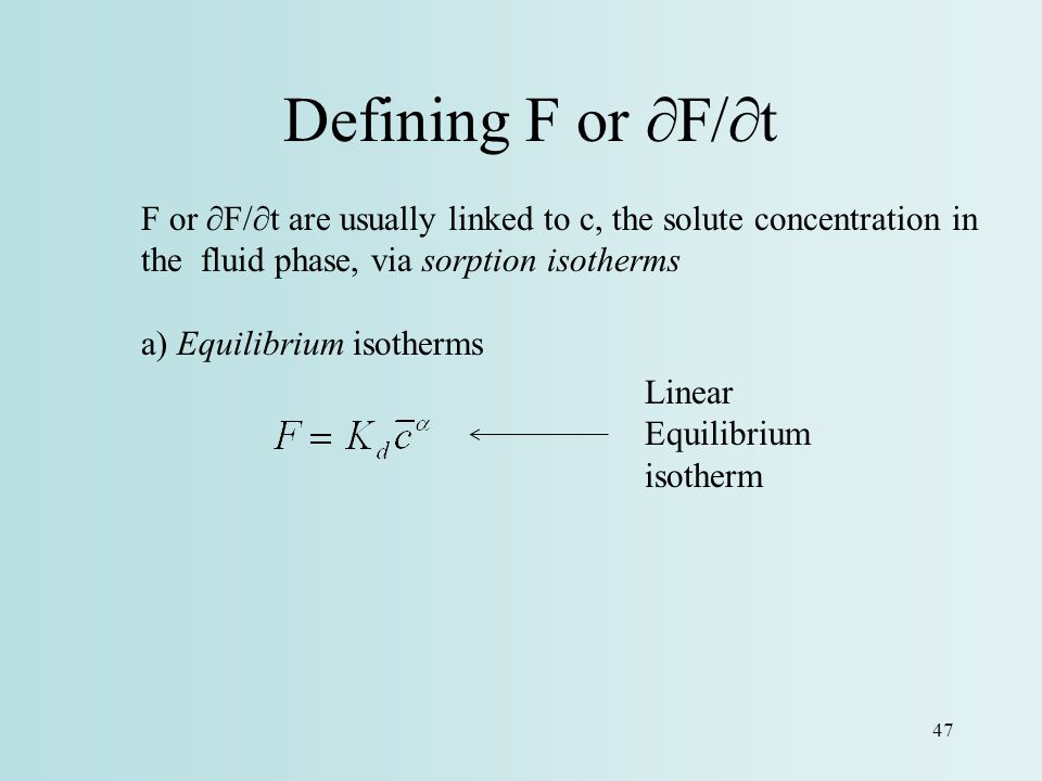 Defining F or ∂F/∂t F or ∂F/∂t are usually linked to c, the solute concentration in the fluid phase, via sorption isotherms.
