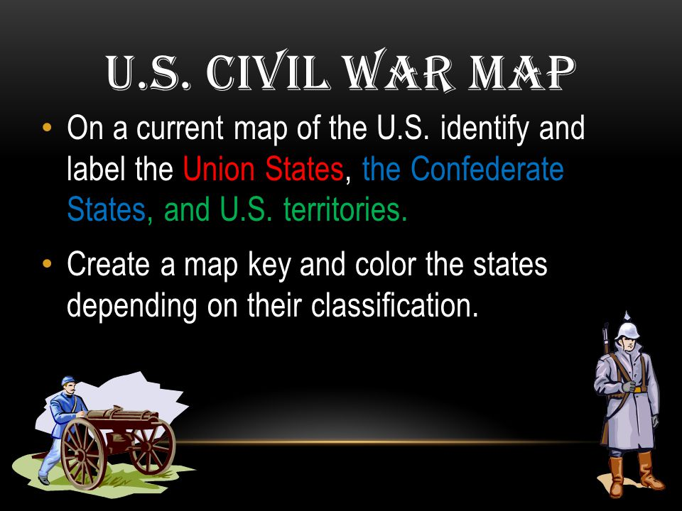 U.S. Civil War Map On a current map of the U.S. identify and label the Union States, the Confederate States, and U.S. territories.
