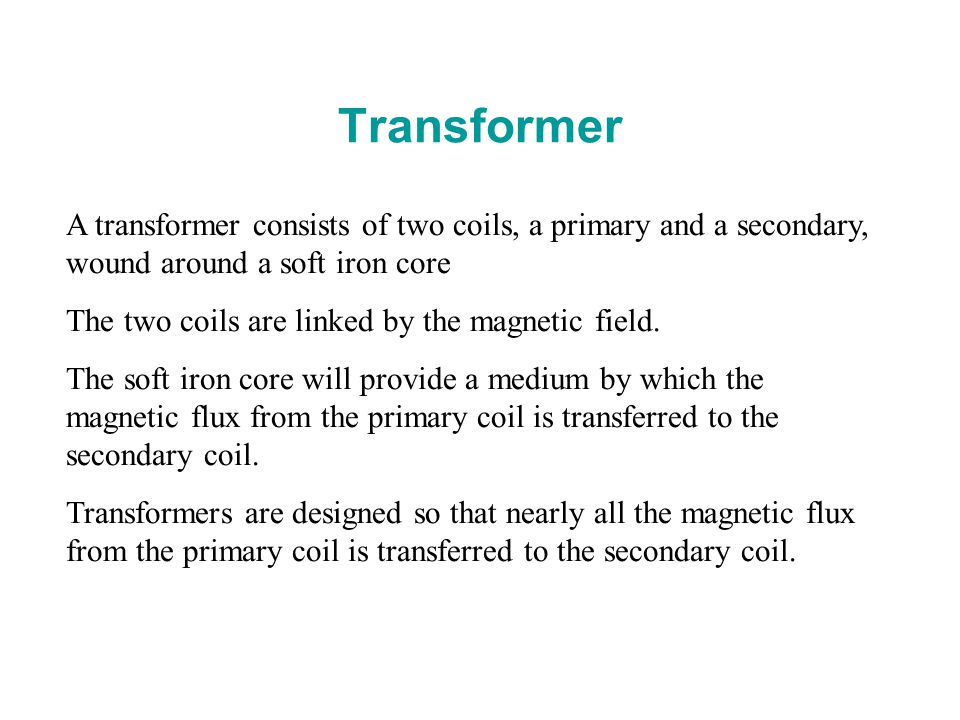 Transformer A transformer consists of two coils, a primary and a secondary, wound around a soft iron core.