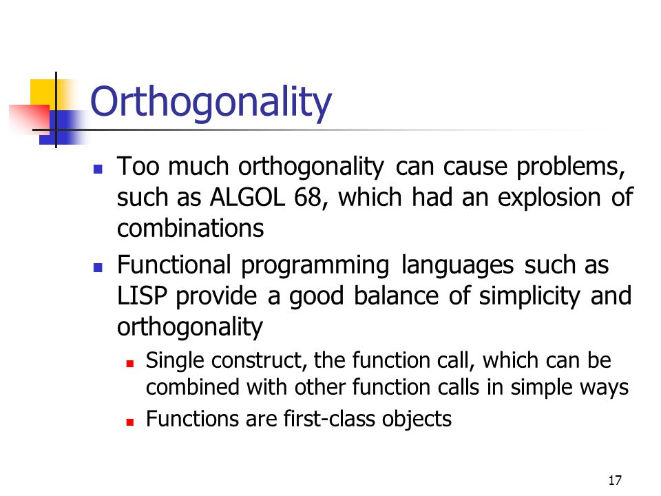 Orthogonality Too much orthogonality can cause problems, such as ALGOL 68, which had an explosion of combinations.