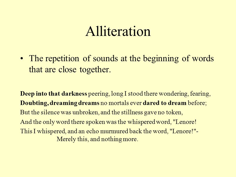 Alliteration The repetition of sounds at the beginning of words that are close together.