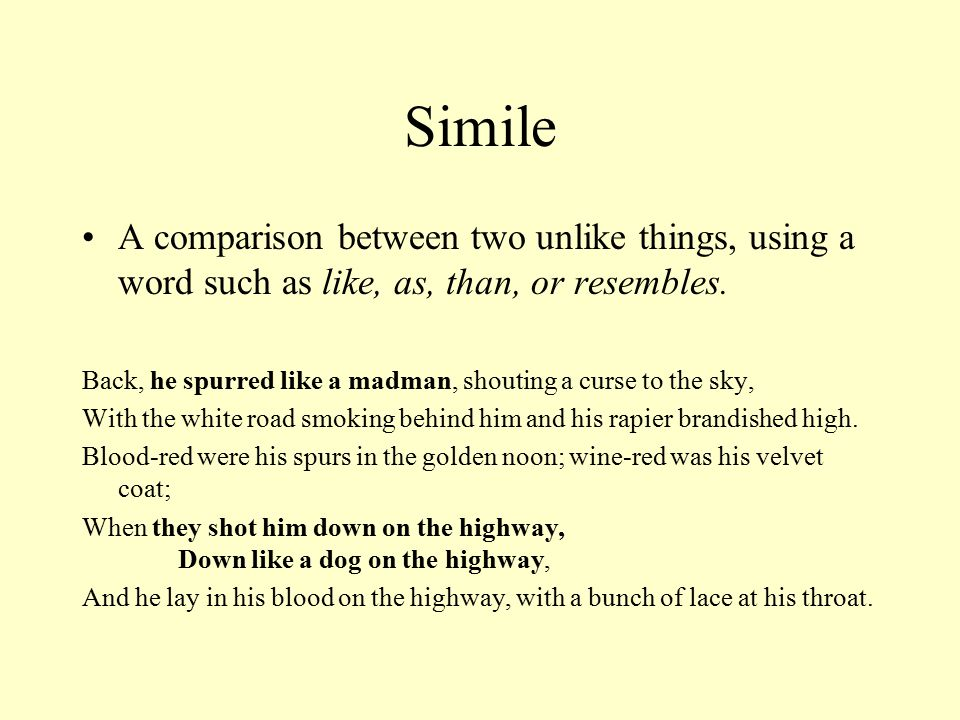 Simile A comparison between two unlike things, using a word such as like, as, than, or resembles.