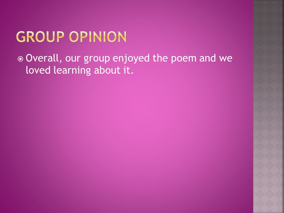 Group Opinion Overall, our group enjoyed the poem and we loved learning about it.