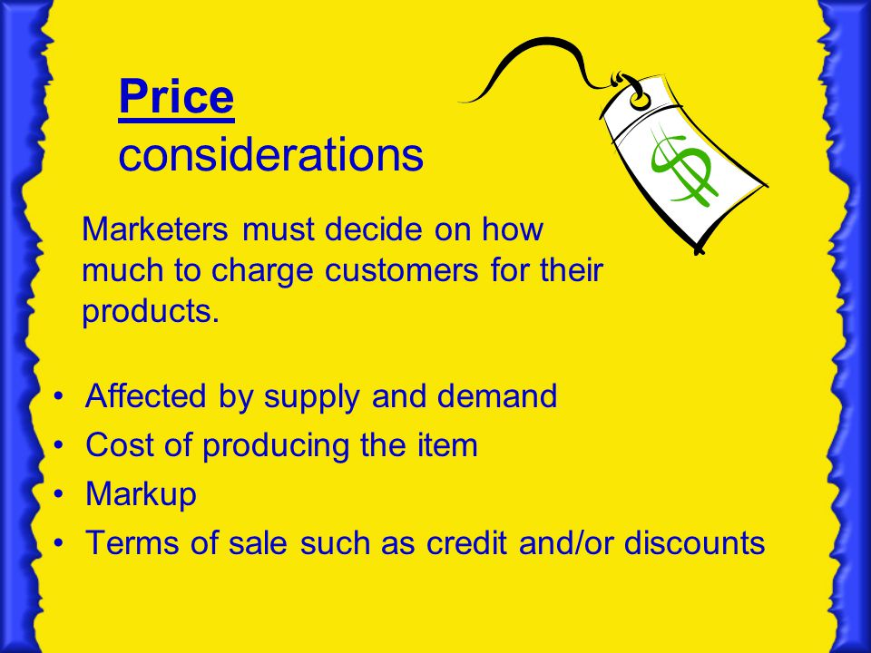 Price considerations Marketers must decide on how much to charge customers for their products. Affected by supply and demand.