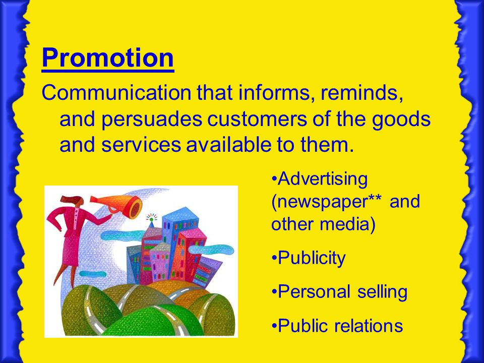 Promotion Communication that informs, reminds, and persuades customers of the goods and services available to them.