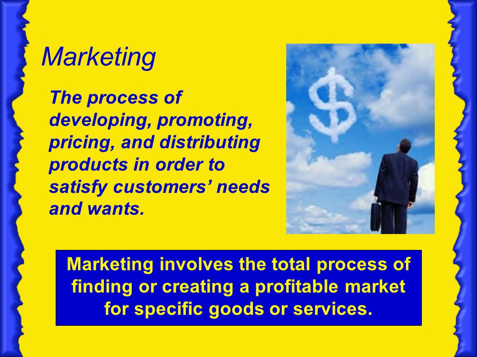 Marketing The process of developing, promoting, pricing, and distributing products in order to satisfy customers' needs and wants.