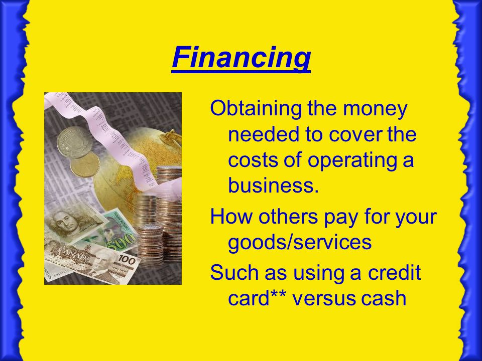 Financing Obtaining the money needed to cover the costs of operating a business. How others pay for your goods/services.