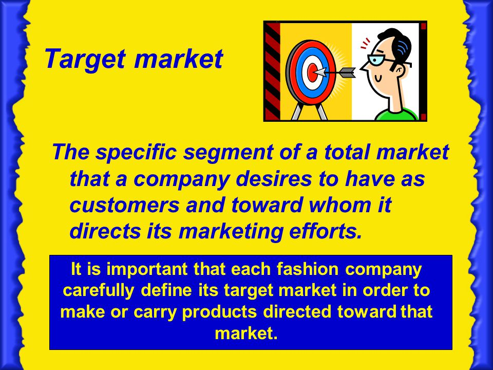 Target market The specific segment of a total market that a company desires to have as customers and toward whom it directs its marketing efforts.
