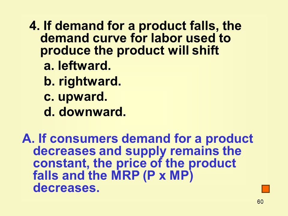 4. If demand for a product falls, the demand curve for labor used to produce the product will shift