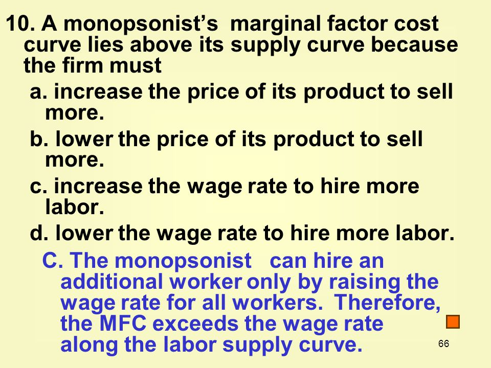 10. A monopsonist's marginal factor cost curve lies above its supply curve because the firm must