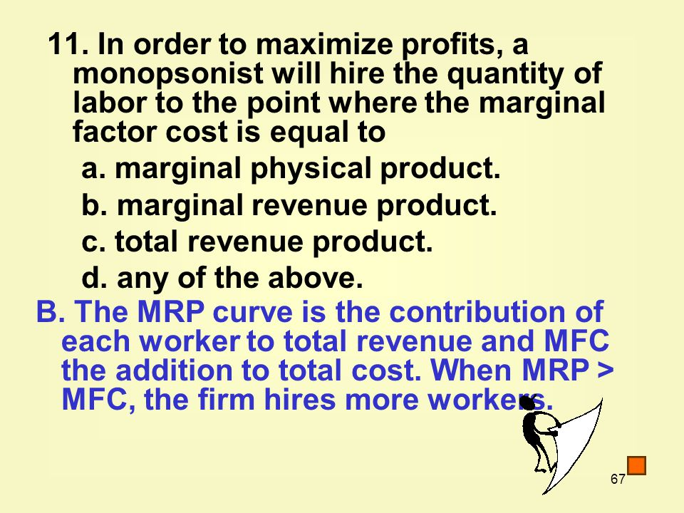 11. In order to maximize profits, a monopsonist will hire the quantity of labor to the point where the marginal factor cost is equal to