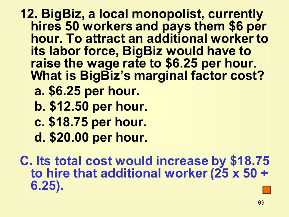 12. BigBiz, a local monopolist, currently hires 50 workers and pays them $6 per hour. To attract an additional worker to its labor force, BigBiz would have to raise the wage rate to $6.25 per hour. What is BigBiz's marginal factor cost