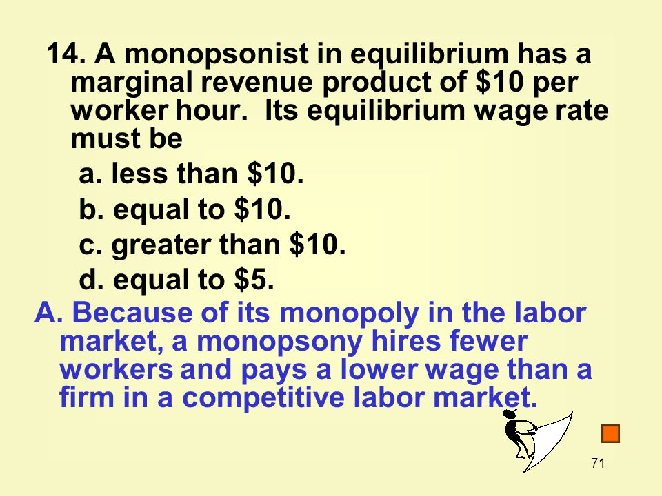 14. A monopsonist in equilibrium has a marginal revenue product of $10 per worker hour. Its equilibrium wage rate must be