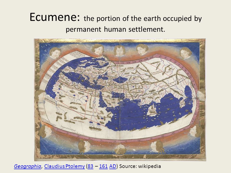 Ecumene: the portion of the earth occupied by permanent human settlement.