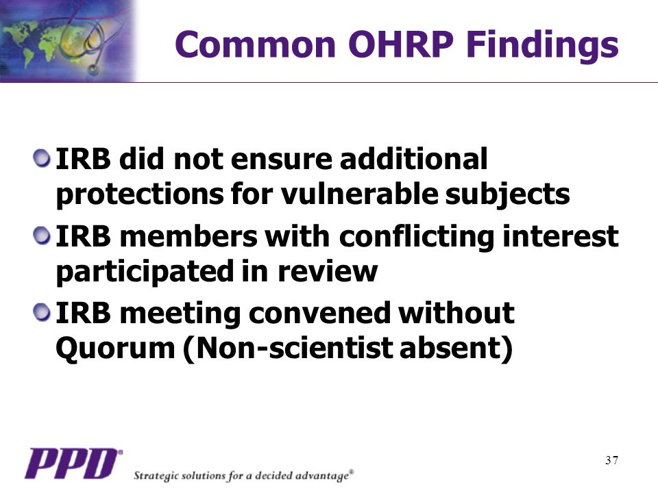 Common OHRP Findings IRB did not ensure additional protections for vulnerable subjects. IRB members with conflicting interest participated in review.