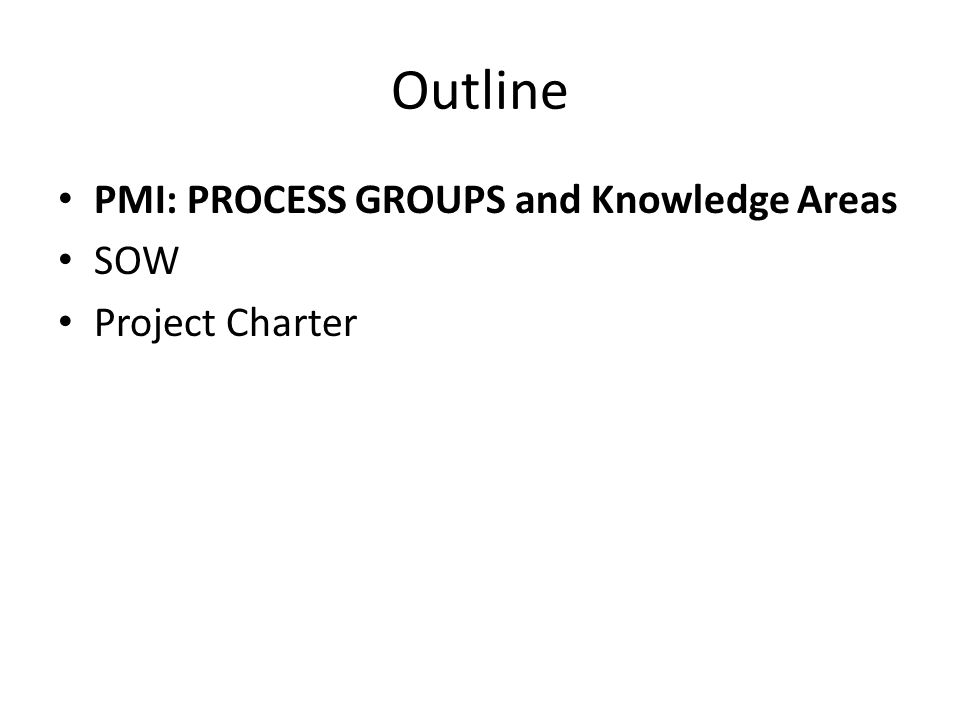 Outline PMI: PROCESS GROUPS and Knowledge Areas SOW Project Charter
