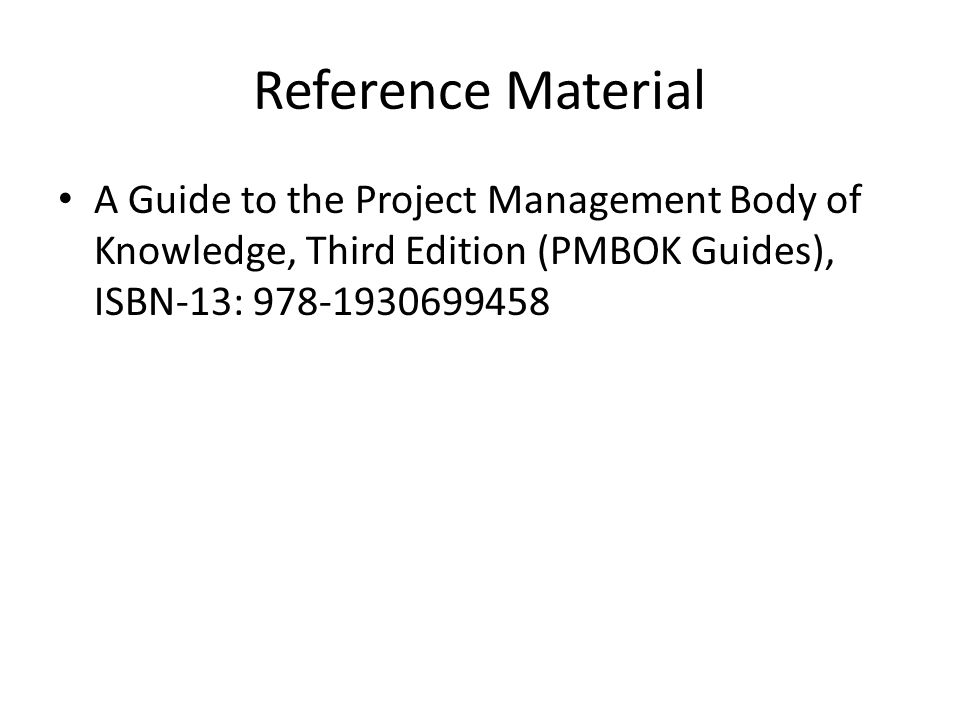 Reference Material A Guide to the Project Management Body of Knowledge, Third Edition (PMBOK Guides), ISBN-13:
