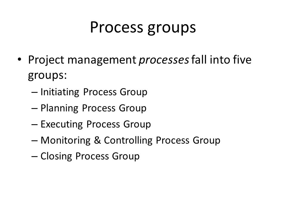 Process groups Project management processes fall into five groups: