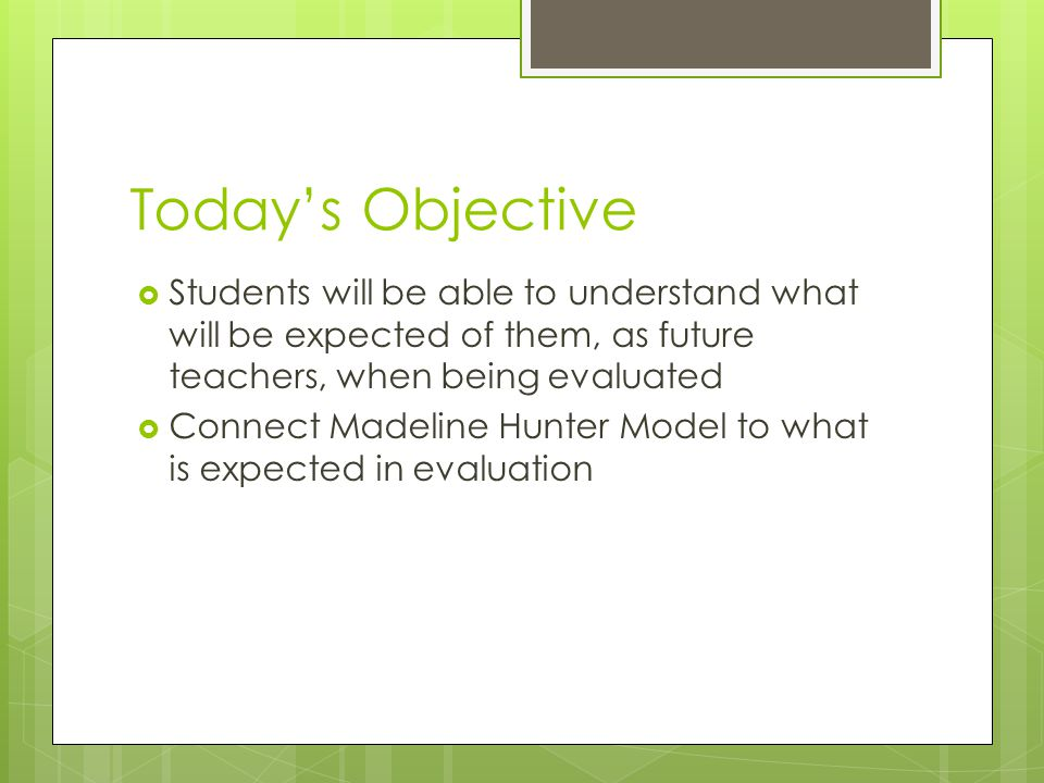 Today's Objective Students will be able to understand what will be expected of them, as future teachers, when being evaluated.