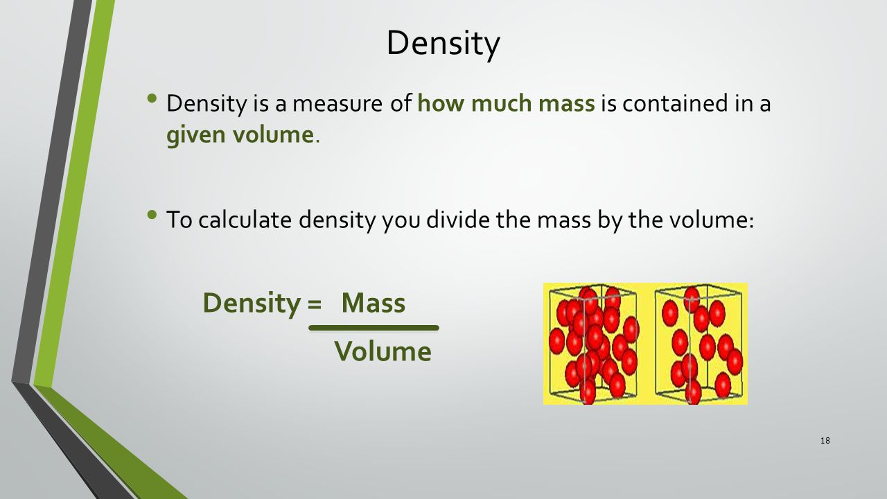 Density Density is a measure of how much mass is contained in a given volume. To calculate density you divide the mass by the volume: