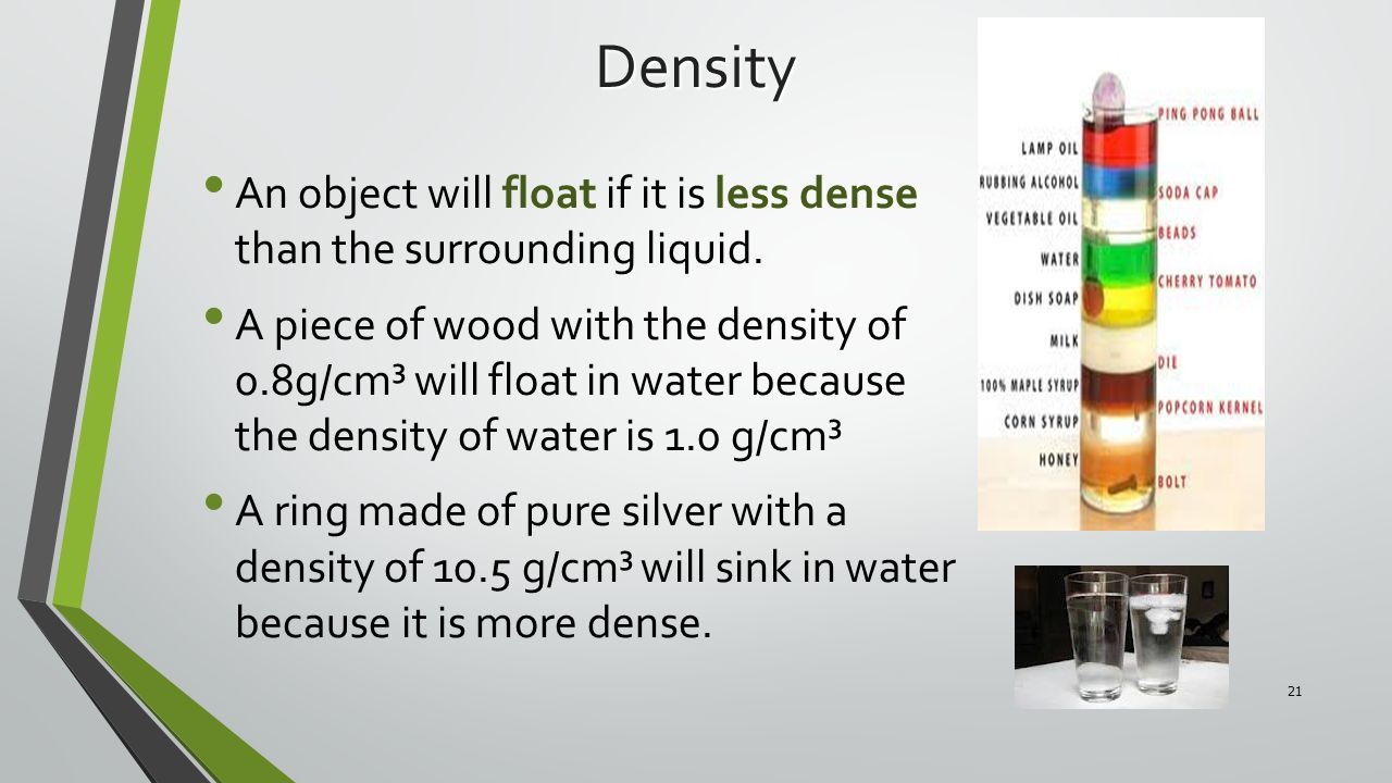 Density An object will float if it is less dense than the surrounding liquid.