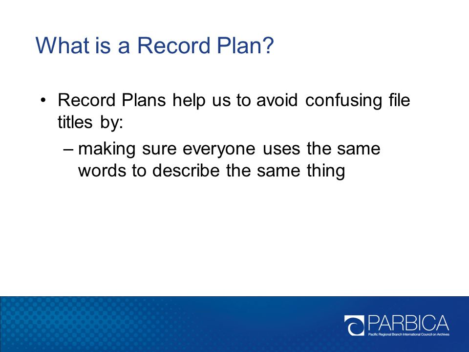 What is a Record Plan Record Plans help us to avoid confusing file titles by: making sure everyone uses the same words to describe the same thing.
