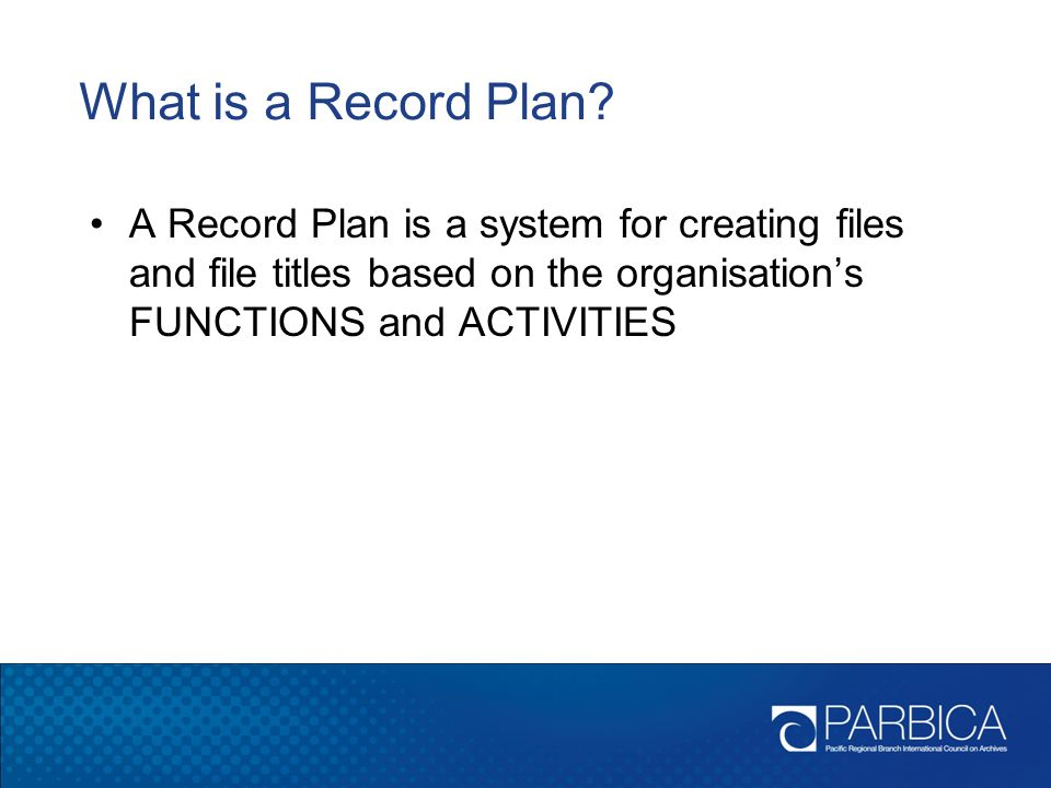 What is a Record Plan A Record Plan is a system for creating files and file titles based on the organisation's FUNCTIONS and ACTIVITIES.