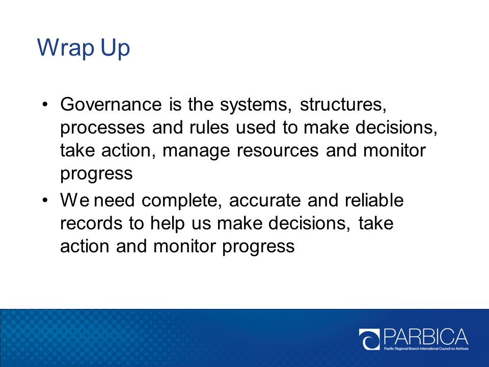 Wrap Up Governance is the systems, structures, processes and rules used to make decisions, take action, manage resources and monitor progress.