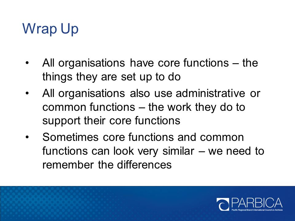 Wrap Up All organisations have core functions – the things they are set up to do.