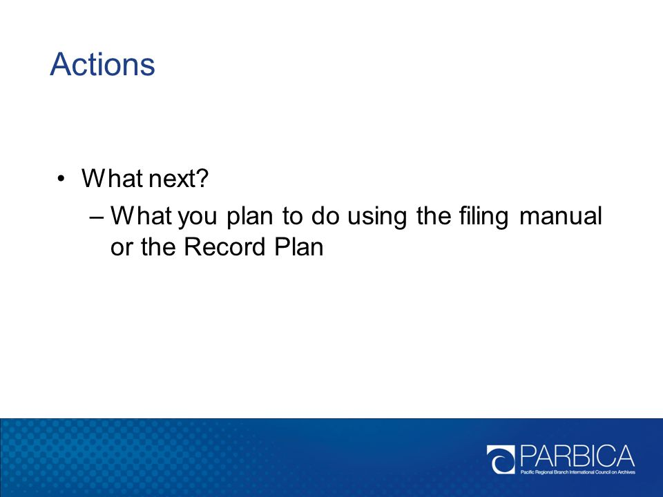 Actions What next What you plan to do using the filing manual or the Record Plan.