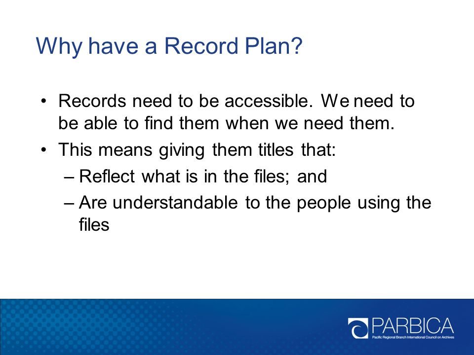 Why have a Record Plan Records need to be accessible. We need to be able to find them when we need them.
